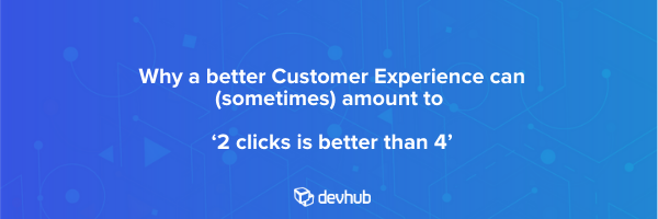 Why a better Customer Experience amounts to '2 clicks is better than 4'